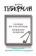 Игорь Губерман - Гарики из Атлантиды. Пожилые записки (сборник)