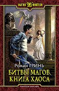 Роман Гринь - Битвы магов. Книга Хаоса