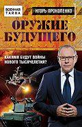 Игорь Прокопенко - Оружие будущего. Какими будут войны нового тысячелетия?