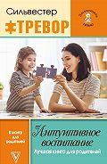 Тревор Сильвестер -Интуитивное воспитание: Лучшая книга для родителей