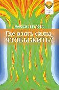 Маруся Леонидовна Светлова -Где взять силы, чтобы жить?