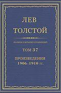Лев Толстой - Полное собрание сочинений. Том 37. Произведения 1906–1910 гг.