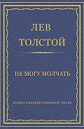 Лев Толстой - Полное собрание сочинений. Том 37. Произведения 1906–1910 гг. Не могу молчать