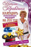 Наталия Правдина - Календарь исполнения желаний на 2017 год. 365 практик от Мастера. Лунный календарь.