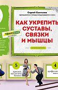 Сергей Салтыков - Как укрепить суставы, связки и мышцы