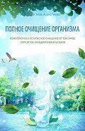 Михаил Титов -Полное очищение организма. Комплексное ибезопасное очищение оттоксинов, паразитов, канцерогенов ишлаков