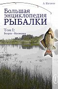 Антон Шаганов - Большая энциклопедия рыбалки. Том 1