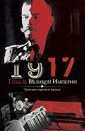 Владимир Романов - 1917. Гибель великой империи. Трагедия страны и народа