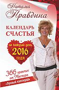 Наталия Правдина -Календарь счастья на каждый день 2016 года. 366 практик от Мастера. Лунный календарь