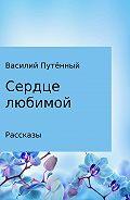 Василий Путённый -Сердце любимой