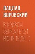 Вацлав Вацлавович Воровский -В кривом зеркале (21 июня 1909 г.)