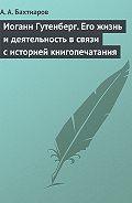 А. А. Бахтиаров - Иоганн Гутенберг. Его жизнь и деятельность в связи с историей книгопечатания