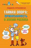 Людмила Владимировна Петрановская -Тайная опора. Привязанность в жизни ребенка