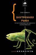 Нил Шубин - Внутренняя рыба. История человеческого тела с древнейших времен до наших дней