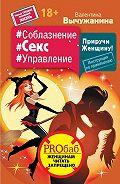 Валентина Вычужанина -#Соблазнение #Секс #Управление. Приручи Женщину! Инструкция по применению