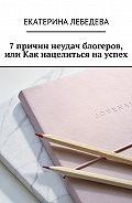 Екатерина Лебедева -7 причин неудач блогеров, или Как нацелиться науспех