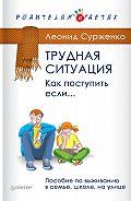 Леонид Сурженко - Трудная ситуация. Как поступить, если… Пособие по выживанию в семье, школе, на улице