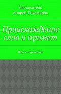 Андрей Тихомиров -Происхождение слов ипримет. Наука осуевериях