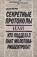 Алексей Кунгуров -Секретные протоколы, или Кто подделал пакт Молотова – Риббентропа