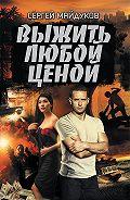 Сергей Майдуков -Выжить любой ценой