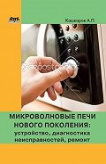 Андрей Кашкаров -Микроволновые печи нового поколения. Устройство, диагностика неисправностей, ремонт