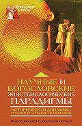 Коллектив Авторов - Научные и богословские эпистемологические парадигмы. Историческая динамика и универсальные основания