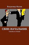 Владимир Мухин -Свин-начальник. Сказка встихах
