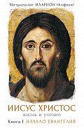 Митрополит Иларион (Алфеев) -Иисус Христос. Жизнь и учение. Книга I. Начало Евангелия