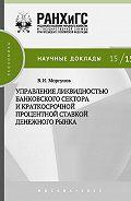 Вячеслав Моргунов - Управление ликвидностью банковского сектора и краткосрочной процентной ставкой денежного рынка