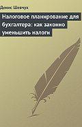 Денис Шевчук - Налоговое планирование для бухгалтера: как законно уменьшить налоги