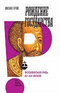 Михаил Кром -Рождение государства. Московская Русь XV–XVI веков