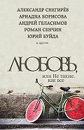 Андрей Валерьевич Геласимов -Любовь, или Не такие, как все (сборник)