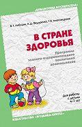 Г. В. Александрова, В. Т. Лободин, А. Д. Федоренко - В стране здоровья. Программа эколого-оздоровительного воспитания дошкольников. Для работы с детьми 4-7 лет