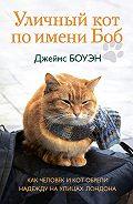 Джеймс Боуэн - Уличный кот по имени Боб. Как человек и кот обрели надежду на улицах Лондона