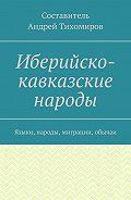 Андрей Тихомиров -Иберийско-кавказские народы. Языки, народы, миграции, обычаи