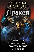 Александр Сапегин - Дракон: Я – Дракон. Крылья за спиной. Жестокая сказка. Три войны (сборник)