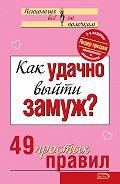 Коллектив Авторов -Как удачно выйти замуж? 49 простых правил