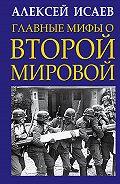 Алексей Исаев -Главные мифы о Второй Мировой