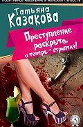 Татьяна Казакова -Преступление раскрыто, а теперь – стриптиз!