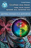 Геннадий Кибардин - Целебная сила Земли: глина, песок, шунгит, кремний, медь, магнитные поля