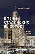 Даниил Галкин -В тени сталинских высоток. Исповедь архитектора