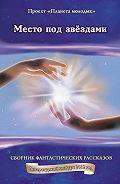 Коллектив Авторов - Место под звёздами: сборник фантастических рассказов