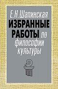 Екатерина Шапинская - Избранные работы по философии культуры