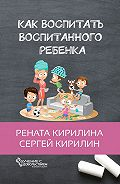 Рената Кирилина -Как воспитать воспитанного ребенка. За50шагов