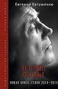Евгений Евтушенко -Нетеряйте отчаянья. Новая книга. Стихи 2014–2015гг.