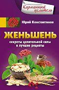 Юрий Константинов -Женьшень. Секреты целительной силы и лучшие рецепты