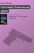 Сергей Зверев - Крестный. Политика на крови