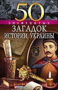 Владимир Сядро - 50 знаменитых загадок истории Украины