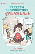 Анна Александровна Быкова -Секреты спокойствия «ленивой мамы»