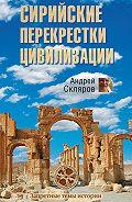 Андрей Скляров - Сирийские перекрестки цивилизации